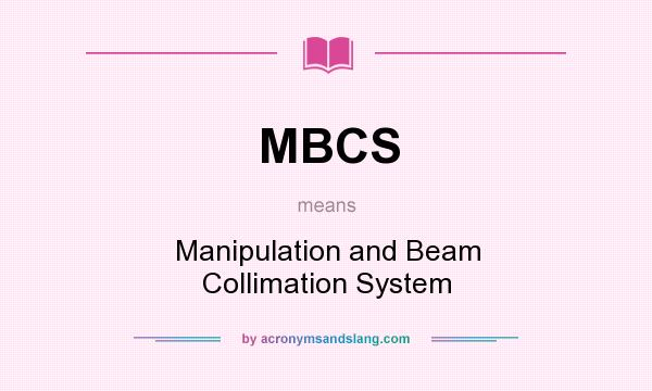 What does MBCS mean? It stands for Manipulation and Beam Collimation System
