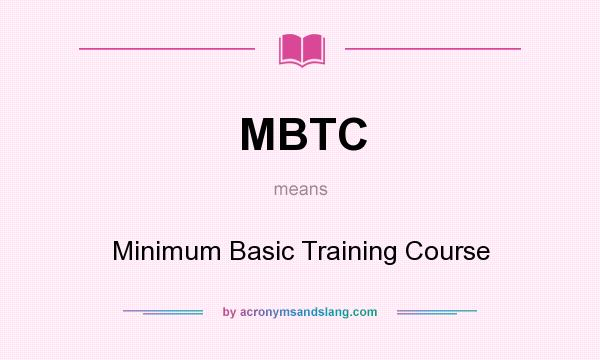 What does MBTC mean? It stands for Minimum Basic Training Course