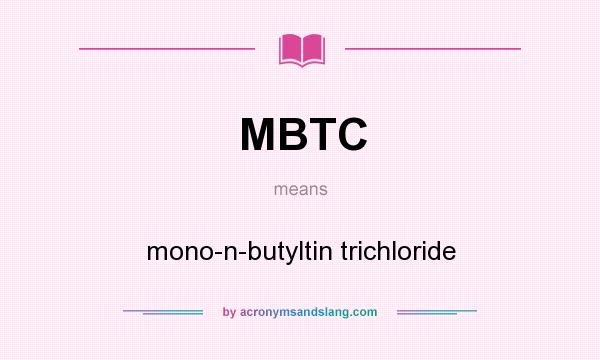 What does MBTC mean? It stands for mono-n-butyltin trichloride