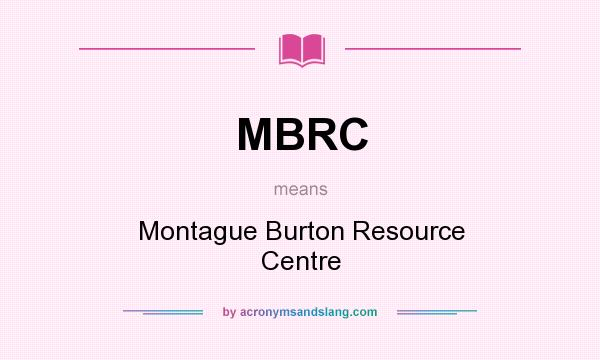 What does MBRC mean? It stands for Montague Burton Resource Centre