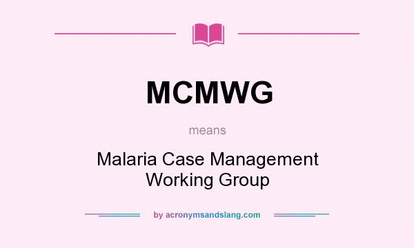 What does MCMWG mean? It stands for Malaria Case Management Working Group