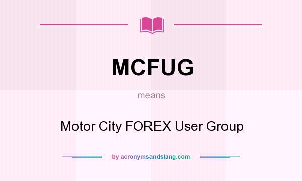 What does MCFUG mean? It stands for Motor City FOREX User Group