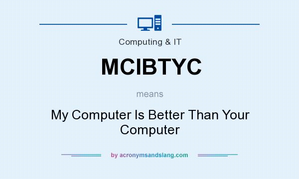 What does MCIBTYC mean? It stands for My Computer Is Better Than Your Computer