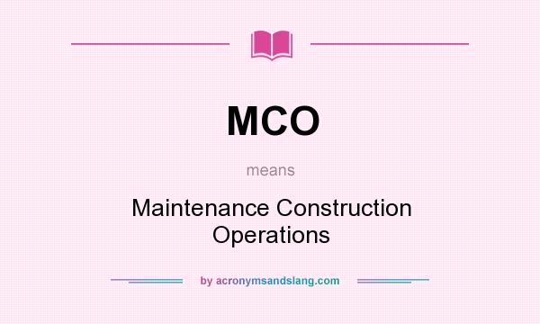 What does MCO mean? It stands for Maintenance Construction Operations