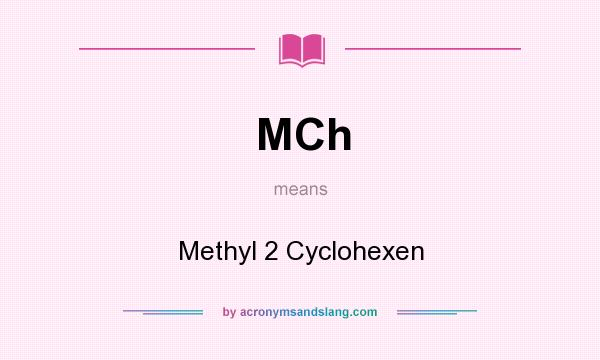 What does MCh mean? It stands for Methyl 2 Cyclohexen