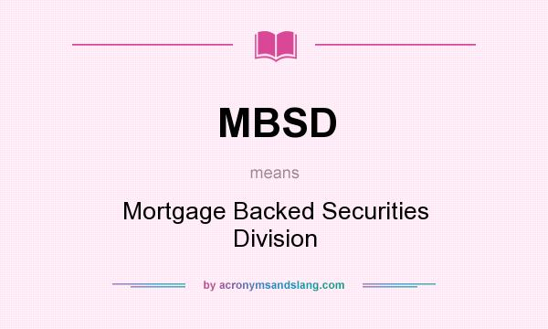 What does MBSD mean? It stands for Mortgage Backed Securities Division