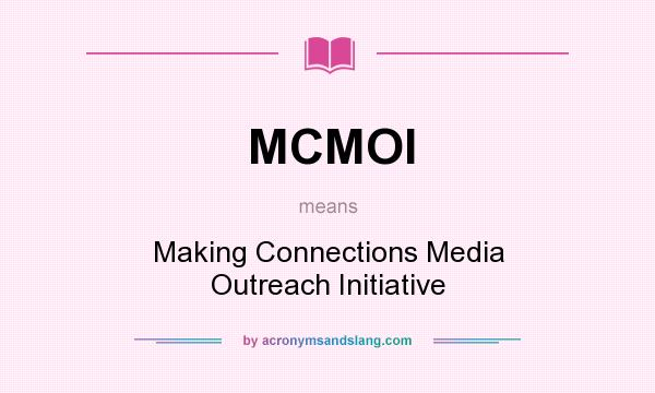 What does MCMOI mean? It stands for Making Connections Media Outreach Initiative