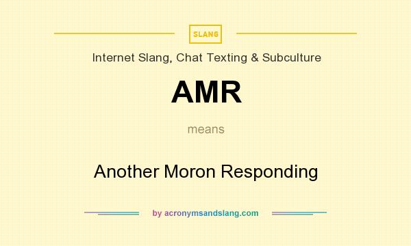 What does AMR mean? It stands for Another Moron Responding