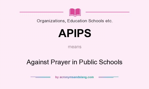 What does APIPS mean? It stands for Against Prayer in Public Schools