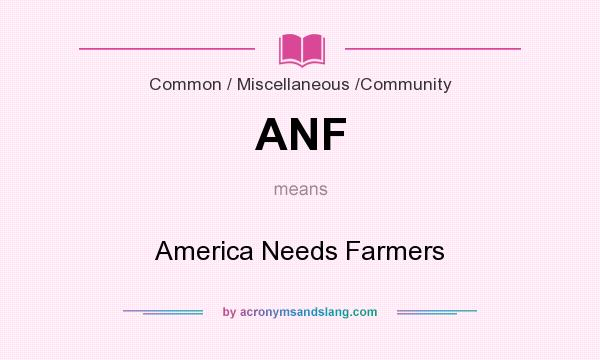 What does ANF mean? It stands for America Needs Farmers