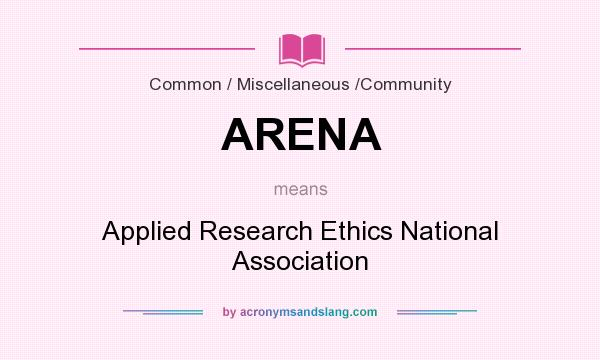 What does ARENA mean? It stands for Applied Research Ethics National Association