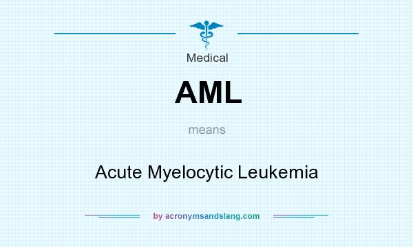 What does AML mean? It stands for Acute Myelocytic Leukemia