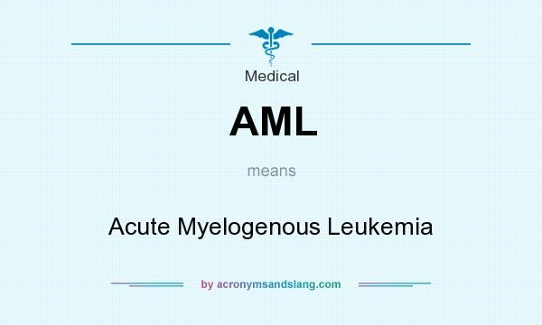 What does AML mean? It stands for Acute Myelogenous Leukemia