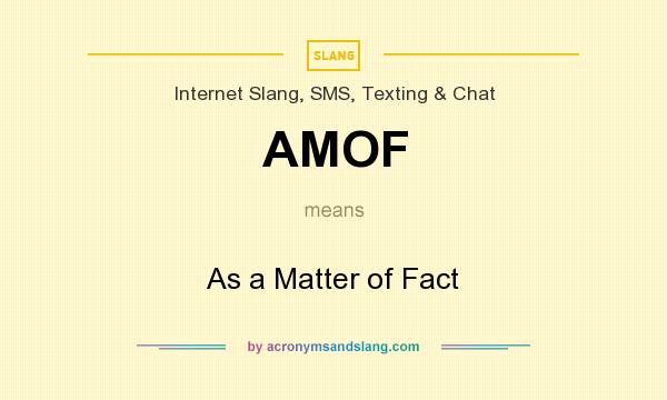What does AMOF mean? It stands for As a Matter of Fact