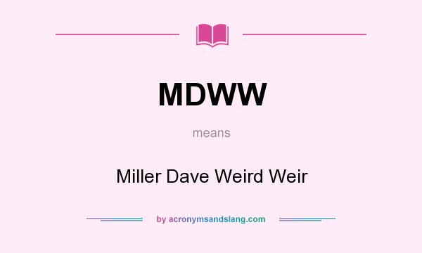 What does MDWW mean? It stands for Miller Dave Weird Weir