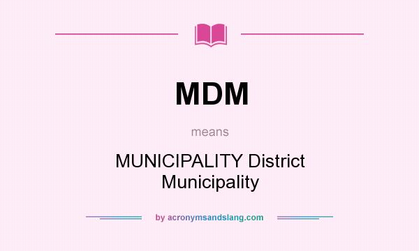 What does MDM mean? It stands for MUNICIPALITY District Municipality