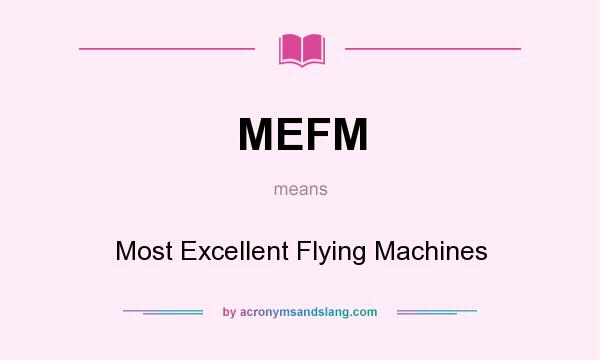 What does MEFM mean? It stands for Most Excellent Flying Machines