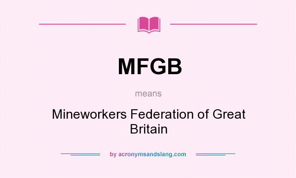 What does MFGB mean? It stands for Mineworkers Federation of Great Britain