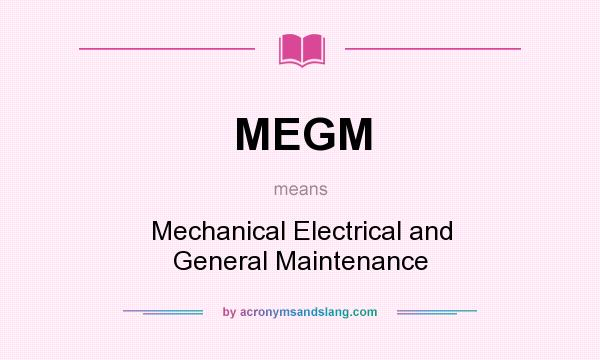What does MEGM mean? It stands for Mechanical Electrical and General Maintenance