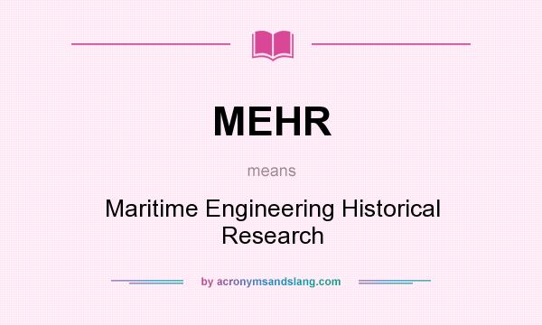 What does MEHR mean? It stands for Maritime Engineering Historical Research