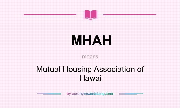 What does MHAH mean? It stands for Mutual Housing Association of Hawai