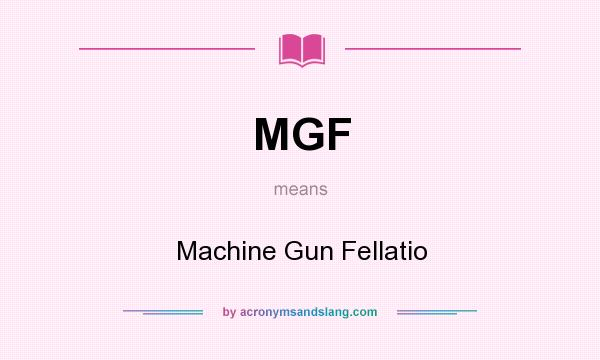 What does MGF mean? It stands for Machine Gun Fellatio