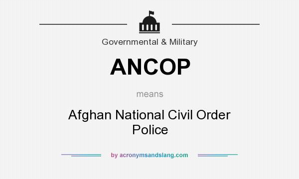 What does ANCOP mean? It stands for Afghan National Civil Order Police