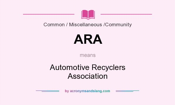 What does ARA mean? It stands for Automotive Recyclers Association