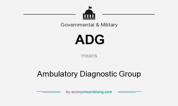 What does ADG mean? It stands for Ambulatory Diagnostic Group