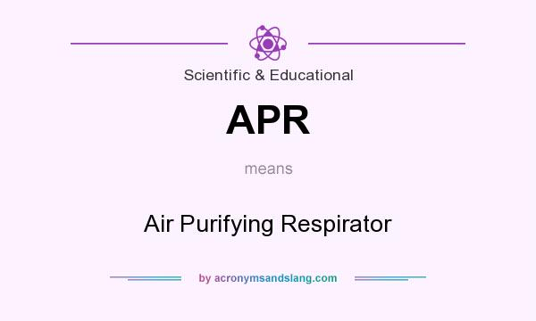 What does APR mean? It stands for Air Purifying Respirator