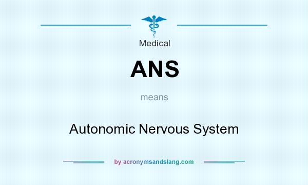 What does ANS mean? It stands for Autonomic Nervous System