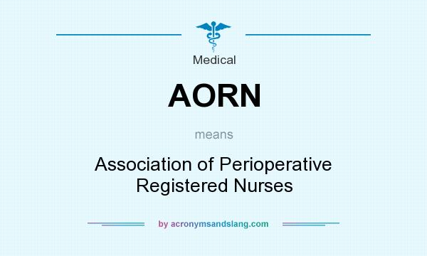 What does AORN mean? It stands for Association of Perioperative Registered Nurses