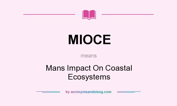 What does MIOCE mean? It stands for Mans Impact On Coastal Ecosystems