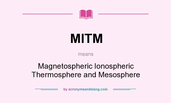 What does MITM mean? It stands for Magnetospheric Ionospheric Thermosphere and Mesosphere