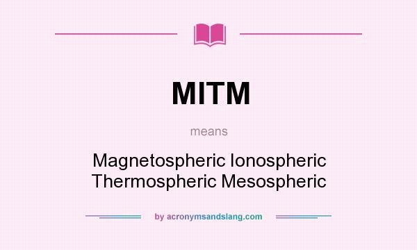 What does MITM mean? It stands for Magnetospheric Ionospheric Thermospheric Mesospheric