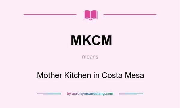 What does MKCM mean? It stands for Mother Kitchen in Costa Mesa